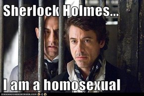 Sherlock Holmes...  I am a homosexual