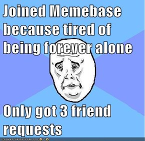 Joined Memebase because tired of being forever alone  Only got 3 friend requests