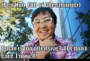 (Ben Huh, CEO of Cheezburger)  Dolan is too offensive?  LOL don't care, I'm rich!