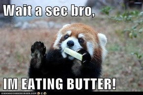 Wait a sec bro,  IM EATING BUTTER!