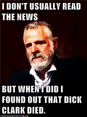 I DON'T USUALLY READ THE NEWS   BUT WHEN I DID I FOUND OUT THAT DICK CLARK DIED.