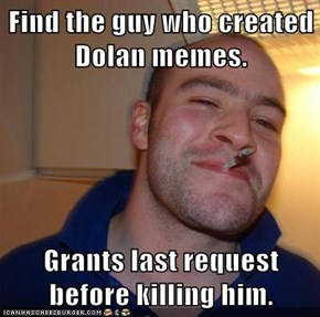 Find the guy who created Dolan memes.  Grants last request before killing him.
