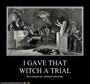 I GAVE THAT WITCH A TRIAL