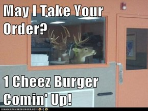 May I Take Your Order?  1 Cheez Burger Comin' Up!