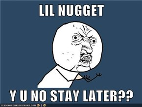 LIL NUGGET  Y U NO STAY LATER??