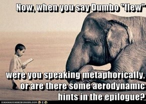 "Now, when you say Dumbo ""flew""  were you speaking metaphorically, or are there some aerodynamic hints in the epilogue?"