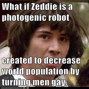 What if Zeddie is a photogenic robot  created to decrease world population by turning men gay.