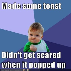 Made some toast  Didn't get scared when it popped up
