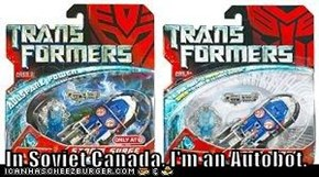 In Soviet Canada, I'm an Autobot.