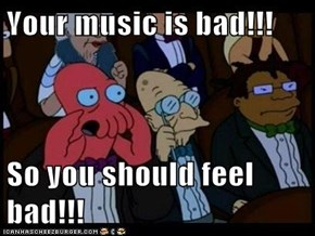 Your music is bad!!!  So you should feel bad!!!