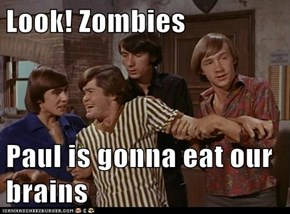 Look! Zombies  Paul is gonna eat our brains