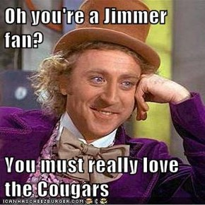 Oh you're a Jimmer fan?  You must really love the Cougars