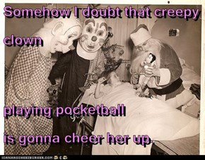 Somehow I doubt that creepy clown  playing pocketball                              is gonna cheer her up.