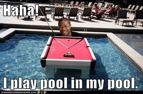 Haha!  I play pool in my pool.