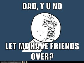 DAD, Y U NO  LET ME HAVE FRIENDS OVER?