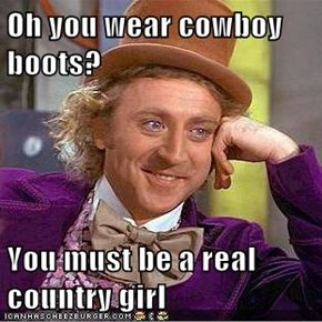 Oh you wear cowboy boots?  You must be a real country girl