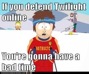 If you defend Twilight online  You're gonna have a bad time