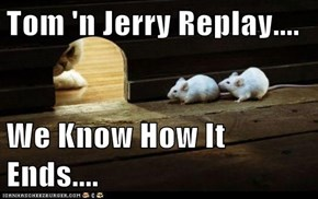 Tom 'n Jerry Replay....  We Know How It Ends....