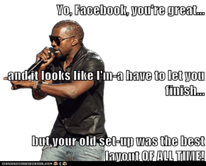 Yo, Facebook, you're great...  and it looks like I'm-a have to let you finish... but your old set-up was the best layout OF ALL TIME!
