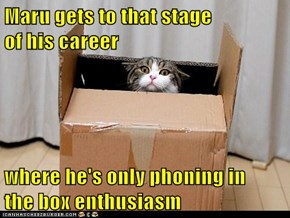 Maru gets to that stage                      of his career  where he's only phoning in    the box enthusiasm