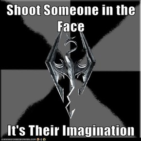 Shoot Someone in the Face  It's Their Imagination