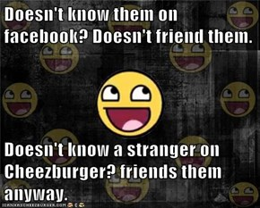 Doesn't know them on facebook? Doesn't friend them.  Doesn't know a stranger on Cheezburger? friends them anyway.