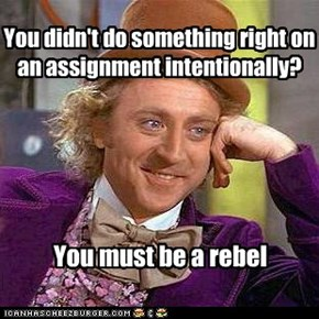 You didn't do something right on an assignment intentionally?