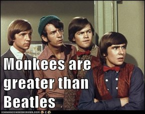 Monkees are greater than Beatles