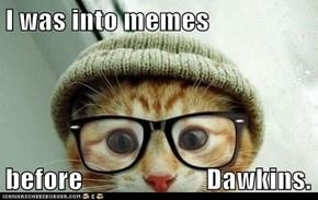 I was into memes  before                       Dawkins.