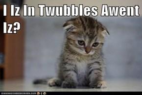 I Iz In Twubbles Awent Iz?