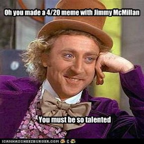 Oh you made a 4/20 meme with Jimmy McMillan