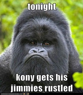 tonight  kony gets his jimmies rustled