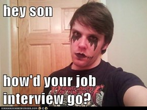 hey son  how'd your job interview go?