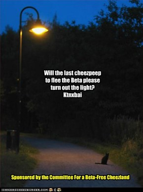 Will the last cheezpeep to flee the Beta please turn out the light?Ktnxbai