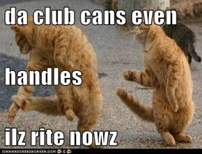 da club cans even handles ilz rite nowz