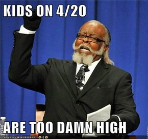 KIDS ON 4/20  ARE TOO DAMN HIGH