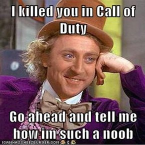 I killed you in Call of Duty  Go ahead and tell me how im such a noob