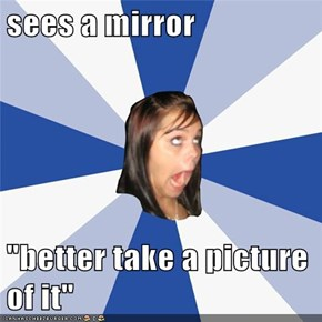 """sees a mirror  """"better take a picture of it"""""""