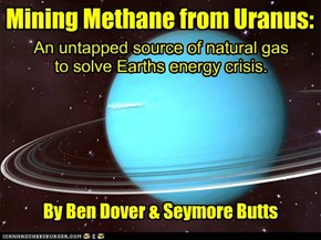 Mining Methane from Uranus: An untapped source of natural gas to solve Earths energy crisis. By Ben Dover & Seymore Butts