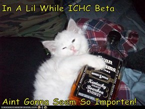 In A Lil While ICHC Beta  Aint Gonna Seem So Importen!