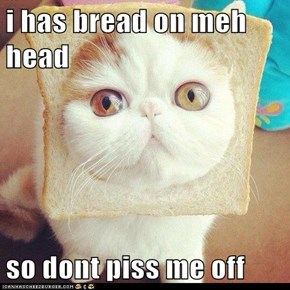 i has bread on meh head  so dont piss me off