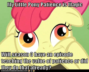 My Little Pony Patience is Magic  Will season 3 have an episode teaching the value of patience or did they do that already?
