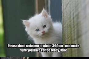 Please don't wake me til about 3:00am...and make sure you have coffee ready, kai?