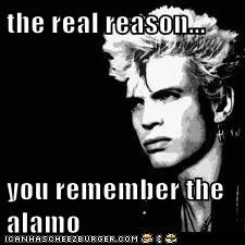 the real reason...  you remember the alamo