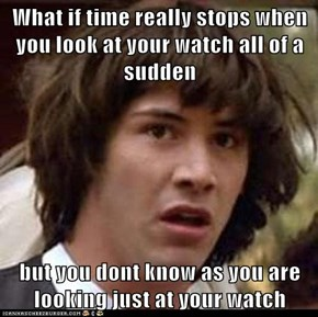 What if time really stops when you look at your watch all of a sudden  but you dont know as you are looking just at your watch