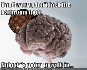 Don't worry, don't lock the bathroom door,  Nobody's going to walk in...
