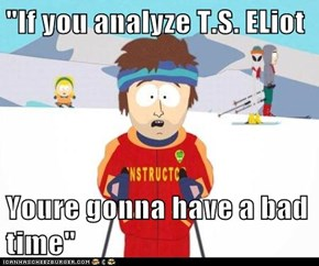 """If you analyze T.S. ELiot  Youre gonna have a bad time"""