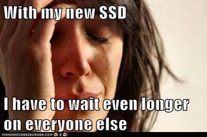 With my new SSD  I have to wait even longer on everyone else