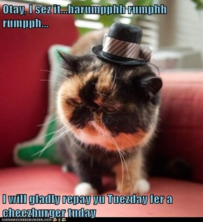 Otay, I sez it...harumpphh rumphh rumpph...   I will gladly repay yu Tuezday fer a cheezburger tuday