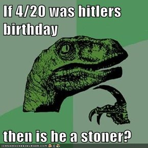 If 4/20 was hitlers birthday  then is he a stoner?